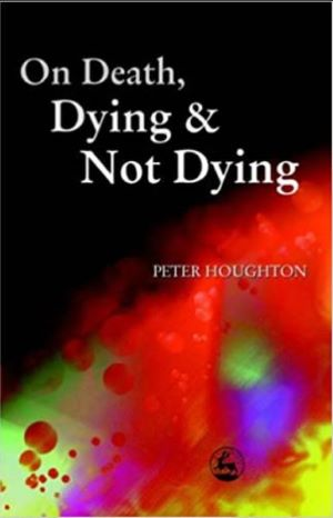 Book cover - On Death, Dying and Not Dying by Peter Houghton