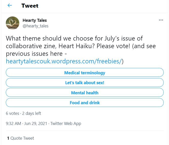 """Screengrab of a tweet from @hearty_tales. Tweet reads """"What theme should we choose for July's issue of collaborative zine, Heart Haiku? Please vote!"""" Four options shown are: Medical terminology, Let's talk about sex, Mental health, Food and drink. Additional info: 6 votes, 2 days left, posted 9.32am on June 29 2021."""