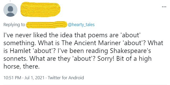 """Screengrab of a tweet, with poster's name obscured, in reply to @hearty_tales. Text: """"I've never liked the idea that poems are 'about' something. What is The Ancient Mariner 'about'? What is Hamlet 'about'? I've been reading Shakespeare's sonnets. What are they 'about'? Sorry! Bit of a high horse, there."""""""